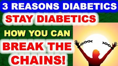 3 REASONS Why Diabetics Stay Diabetics - And How YOU can BREAK THE CHAINS!