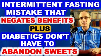 Fasting Mistake That Negates Benefits, Plus Why Diabetics Don't Have to Abandon Sweets.