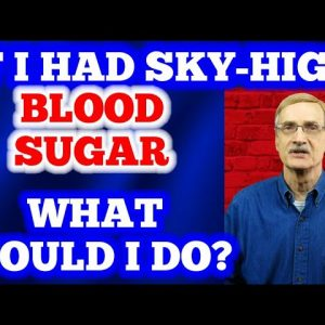 If I had Sky-High Blood Sugar - What Would I Do?