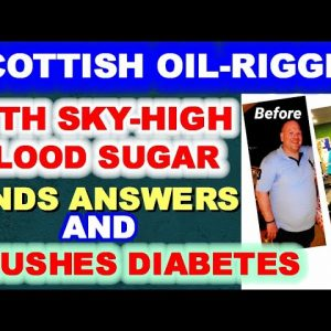 Scottish Oil Rigger with Sky-high Blood Sugar Finds answers and Crushes Diabetes
