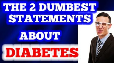 The 2 Dumbest Statements about Diabetes!
