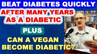 Beat Diabetes Quickly - After Many Years as a Diabetic! Plus: Can a Vegan Become Diabetic?